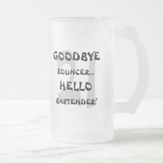GoodBye Bouncer...Hello Bartender! Frosted Glass Beer Mug