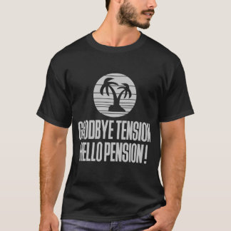 GOODBYE TENSION HELLO PENSION! T-Shirt