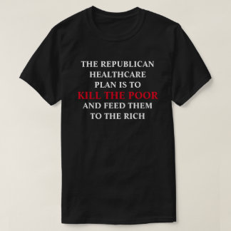 GOP Healthcare Plan - Kill The Poor - Feed To Rich T-Shirt