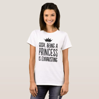 Gosh, Being a Princess is Exhausting T-Shirt