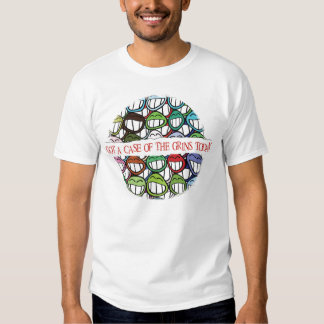 got a case of the grins today tee shirt
