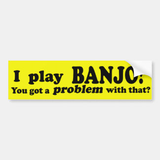 Got A Problem With That Banjo Bumper Sticker