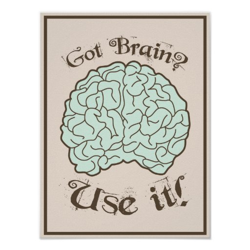 Got Brain? Use it! Posters