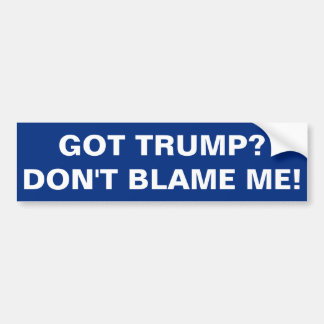 GOT TRUMP? DON'T BLAME ME! BUMPER STICKER