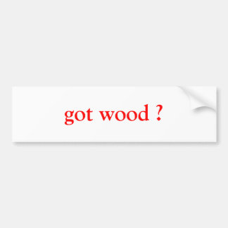 got wood ? bumper sticker