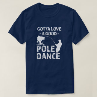 Gotta Love a Good Pole Dance -  Funny Fisherman sh T-Shirt