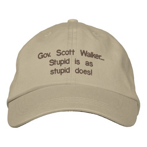 """Governor Scott Walker """"Stupid is as stupid does"""" Embroidered Hat"""