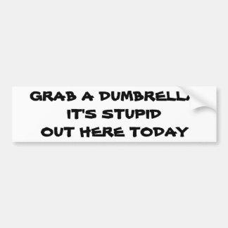 Grab A Dumbrella It's Stupid Out Here Today Bumper Sticker
