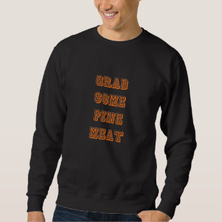 Grab some pine meat sweatshirt