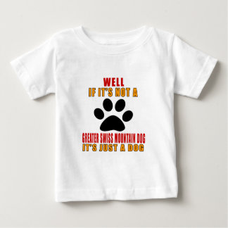 GREATER SWISS MOUNTAaIF IT IS NOT GREATER SWIN DOG Baby T-Shirt