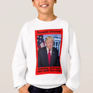 Greedy Corrupt And Self-Serving - Anti Trump Sweatshirt