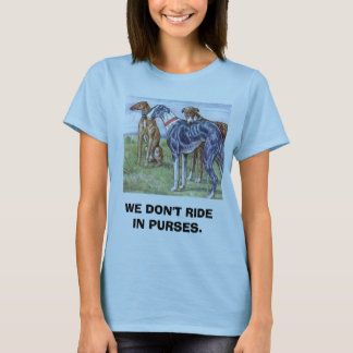 Greyhounds - We don't ride in purses T-Shirt