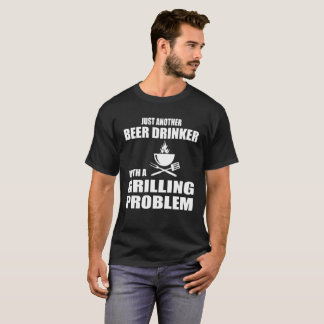 Grill T Shirt Beer Drinker With A Grilling Problem