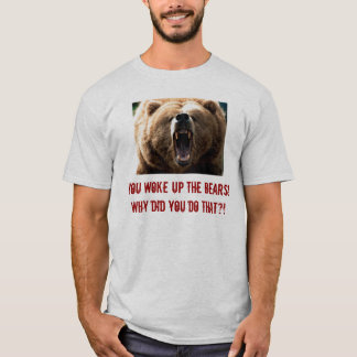 grizzly, You woke up the bears! Why did you do ... T-Shirt