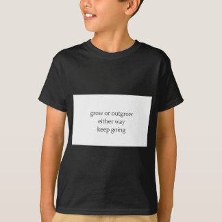 grow or outgrow, either way keep going T-Shirt