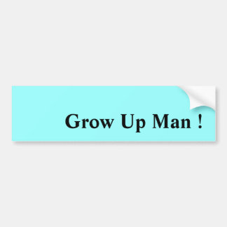 Grow Up Man ! Bumper Sticker