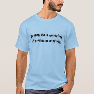 Growing old is mandatory, but growing up is opt... T-Shirt