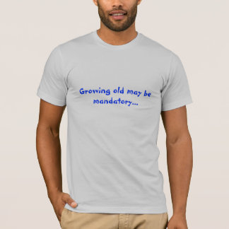 Growing old may be mandatory... T-Shirt
