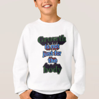 Growth is not just for the body sweatshirt