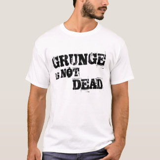 Grunge is NOT Dead T-shirt
