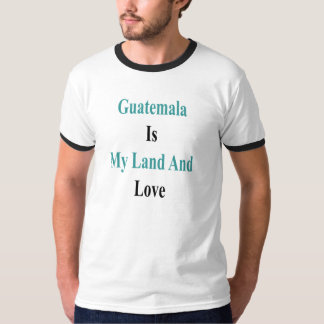 Guatemala Is My Land And Love T-Shirt