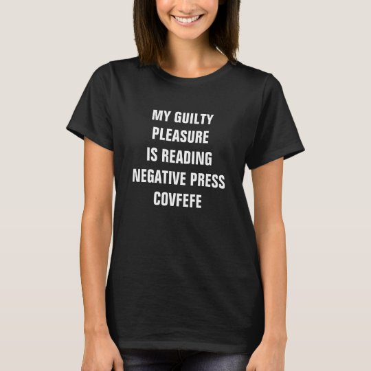 GUILTY PLEASURE IS READING NEGATIVE PRESS COVFEFE T-Shirt