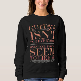 Guitar isn't for Everyone Only Cool People Sweatshirt