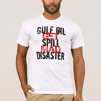 GULF OIL SPILL DISASTER GET MAD T-Shirt