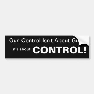 Gun Control is not about guns, it's about CONTROL Bumper Sticker