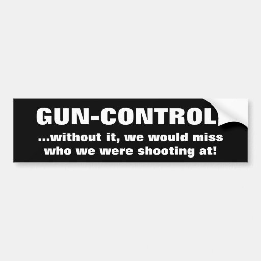 GUN-CONTROL!, ...without it, we would miss who ... Bumper Sticker