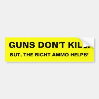 GUN DON'T KILL!  BUT, THE RIGHT AMMO HELPS! BUMPER STICKER