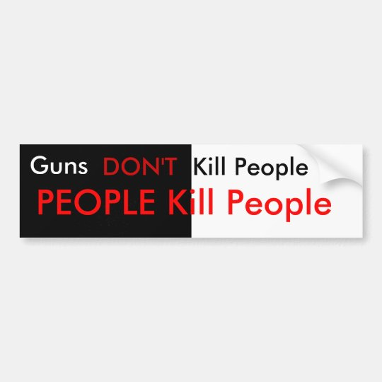 Guns don't kill people... bumper sticker