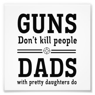Guns Don't Kill People, Dads with  Pretty Daughter Photographic Print