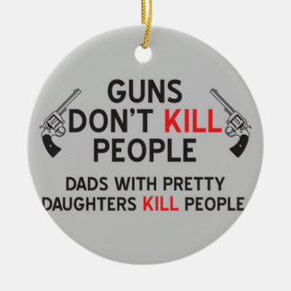 guns dont kill people dads with pretty daughters k ceramic ornament