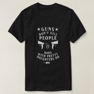 Guns Don't Kill People Dads With Pretty Daughters T-Shirt