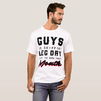 GUYS IS SKIPPIN' LEG DAY JUST TO RUN THEY MOUTH T-Shirt