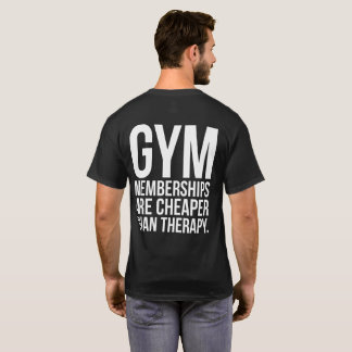 Gym Memberships Are Cheaper Than Therapy - Workout T-Shirt