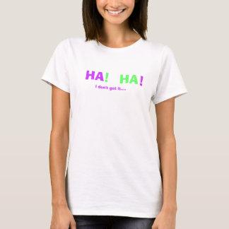 HA, HA, !, !, i don't get it.... T-Shirt