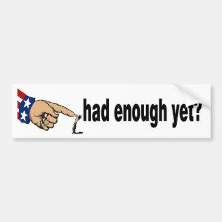 had enough yet? bumper sticker