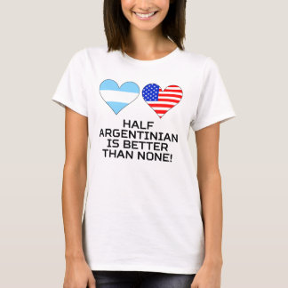 Half Argentinian Is Better Than None T-Shirt