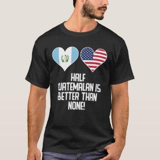 Half Guatemalan Is Better Than None T-Shirt
