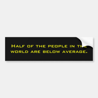 Half of the people in the world are below average. bumper sticker