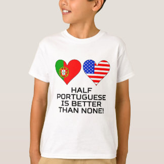 Half Portuguese Is Better Than None T-Shirt