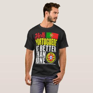 Half Portuguese Is Better Than None Tshirt