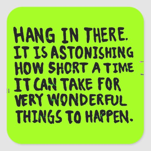 HANG IN THERE HOW SHORT TIME FOR WONDERFUL THINGS SQUARE STICKER