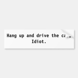 Hang up and drive the car, Idiot. Bumper Sticker