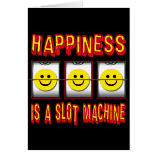 HAPPINESS IS A SLOT MACHINE CARD