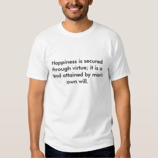 Happiness is secured through virtue; it is a go... tshirt