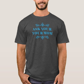 Happy Fathers Day - Ask Mom T-Shirt