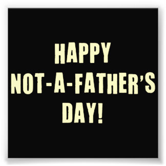 Happy Not A Father's Day Art Photo